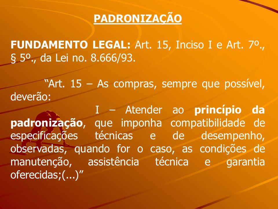 PADRONIZAÇÃO FUNDAMENTO LEGAL: Art. 15, Inciso I e Art. 7º., § 5º., da Lei no. 8.666/93. Art. 15 – As compras, sempre que possível, deverão: I – Atend