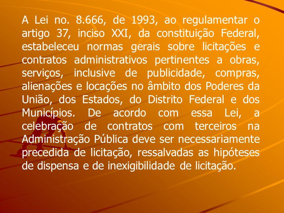 A Lei no. 8.666, de 1993, ao regulamentar o artigo 37, inciso XXI, da constituição Federal, estabeleceu normas gerais sobre licitações e contratos adm