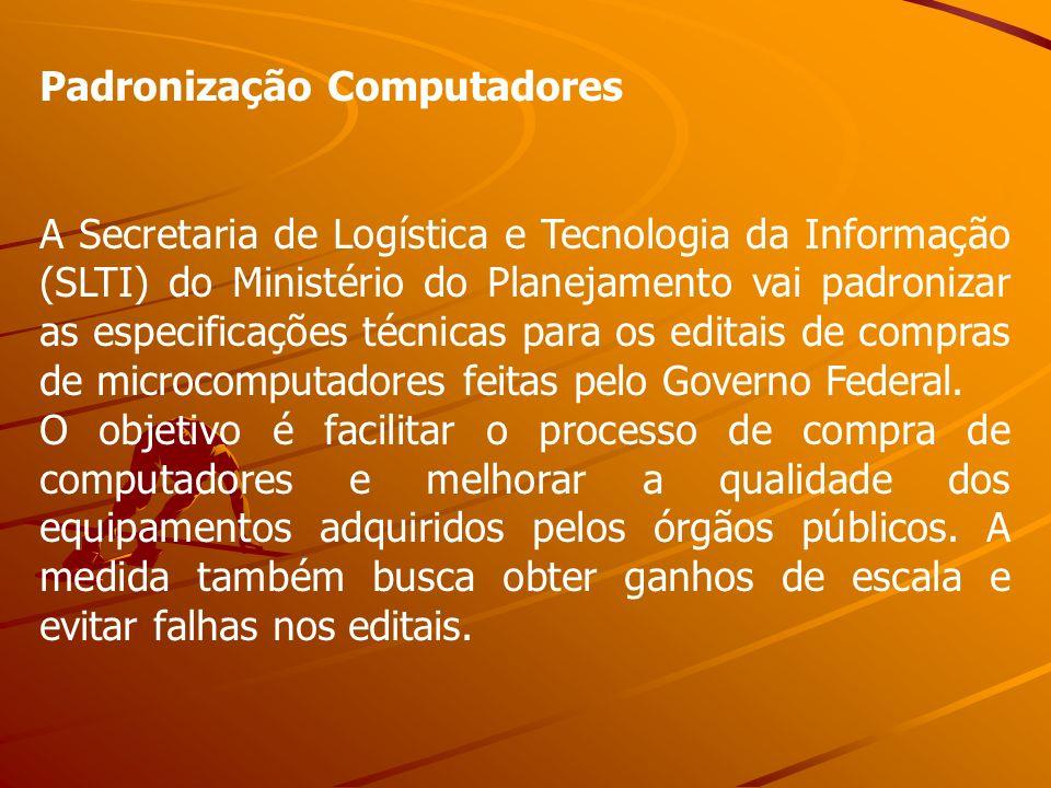 Padronização Computadores A Secretaria de Logística e Tecnologia da Informação (SLTI) do Ministério do Planejamento vai padronizar as especificações t