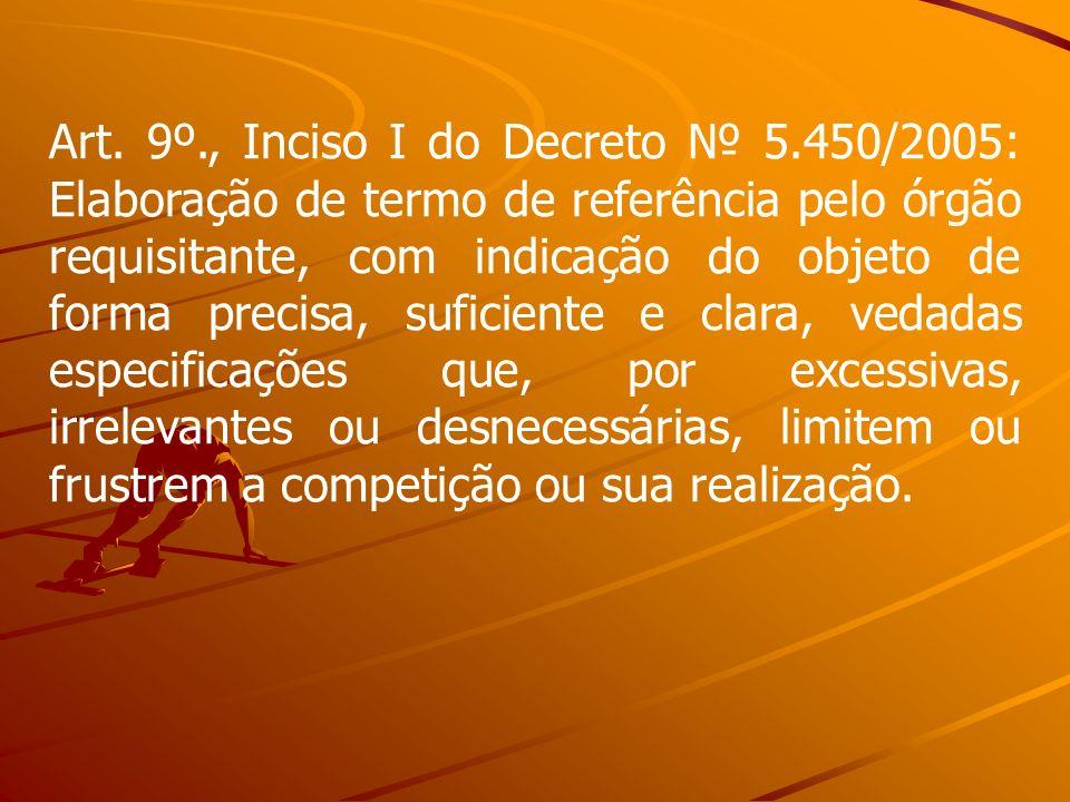 Art. 9º., Inciso I do Decreto 5.450/2005: Elaboração de termo de referência pelo órgão requisitante, com indicação do objeto de forma precisa, suficie
