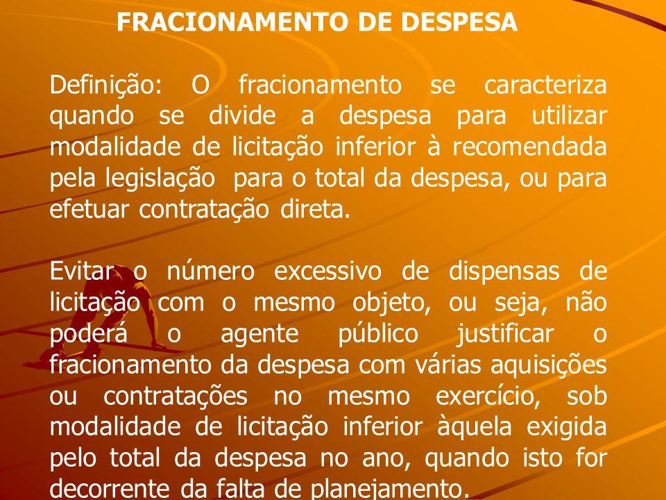 FRACIONAMENTO DE DESPESA Definição: O fracionamento se caracteriza quando se divide a despesa para utilizar modalidade de licitação inferior à recomen