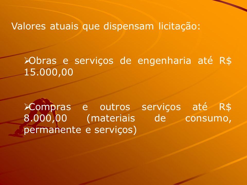 Valores atuais que dispensam licitação: Obras e serviços de engenharia até R$ 15.000,00 Compras e outros serviços até R$ 8.000,00 (materiais de consum