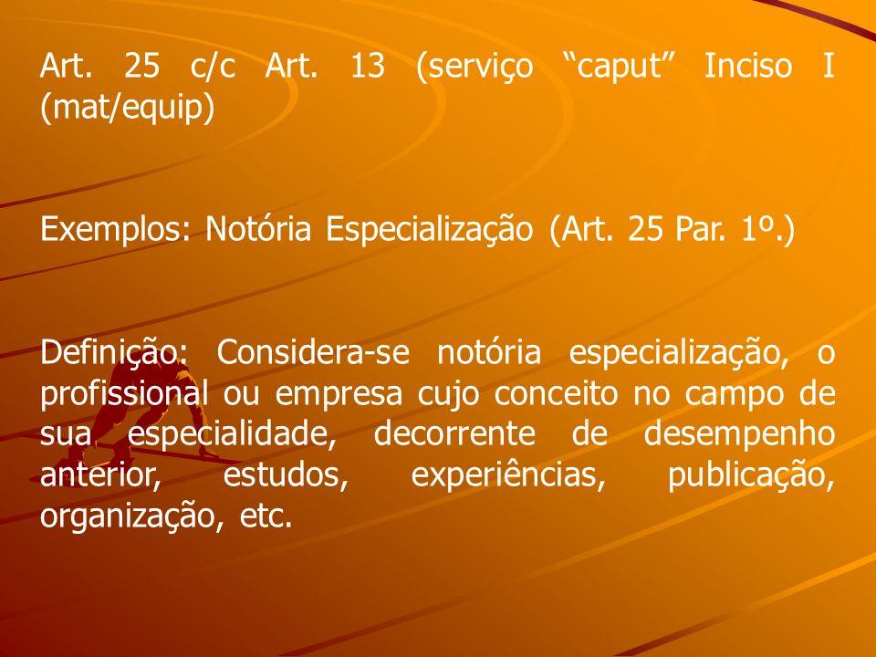 Art. 25 c/c Art. 13 (serviço caput Inciso I (mat/equip) Exemplos: Notória Especialização (Art. 25 Par. 1º.) Definição: Considera-se notória especializ