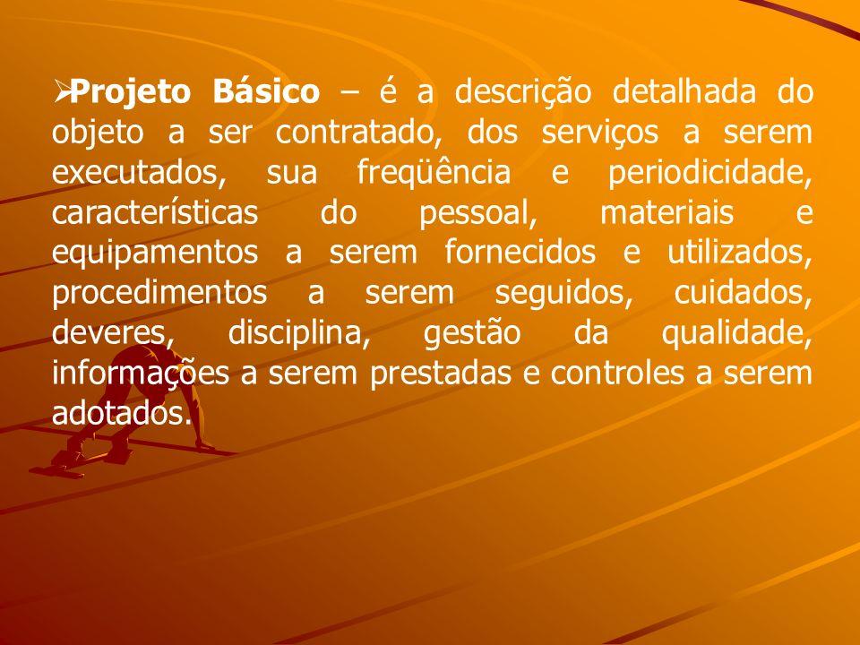 Projeto Básico – é a descrição detalhada do objeto a ser contratado, dos serviços a serem executados, sua freqüência e periodicidade, características