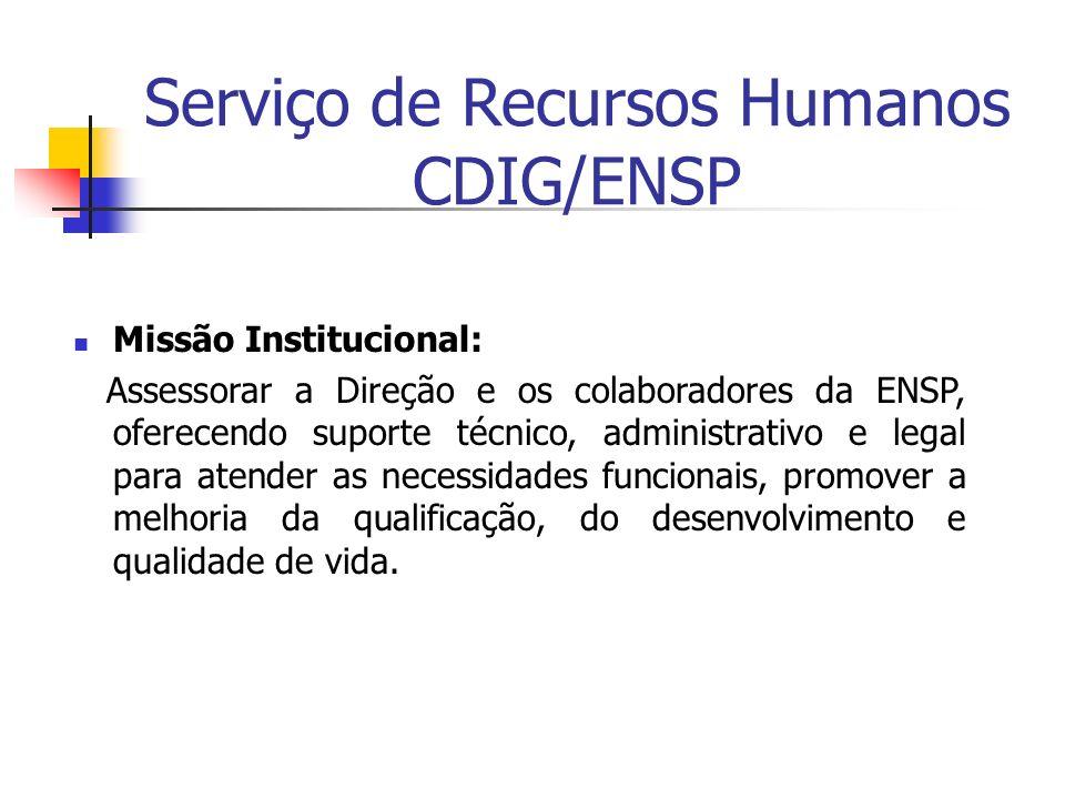 Serviço de Recursos Humanos CDIG/ENSP Missão Institucional: Assessorar a Direção e os colaboradores da ENSP, oferecendo suporte técnico, administrativ