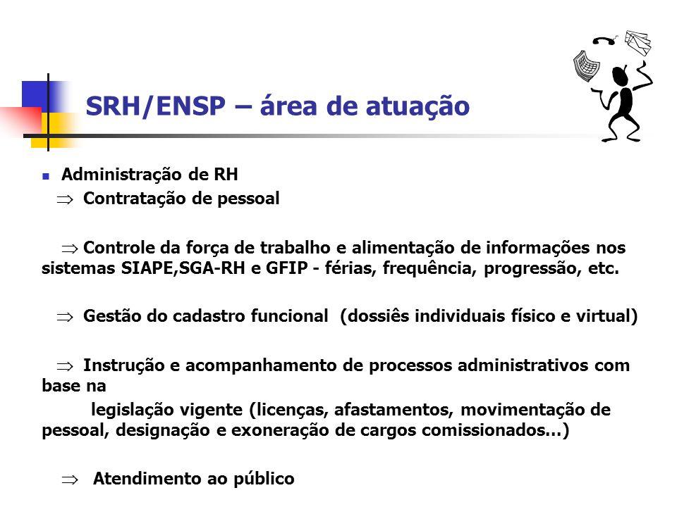 SRH/ENSP – área de atuação Administração de RH Contratação de pessoal Controle da força de trabalho e alimentação de informações nos sistemas SIAPE,SG