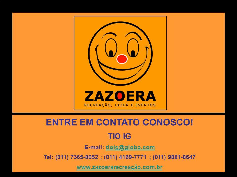 ENTRE EM CONTATO CONOSCO! TIO IG E-mail: tioig@globo.comtioig@globo.com Tel: (011) 7365-8052 ; (011) 4169-7771 ; (011) 9881-8647 www.zazoerarecreação.