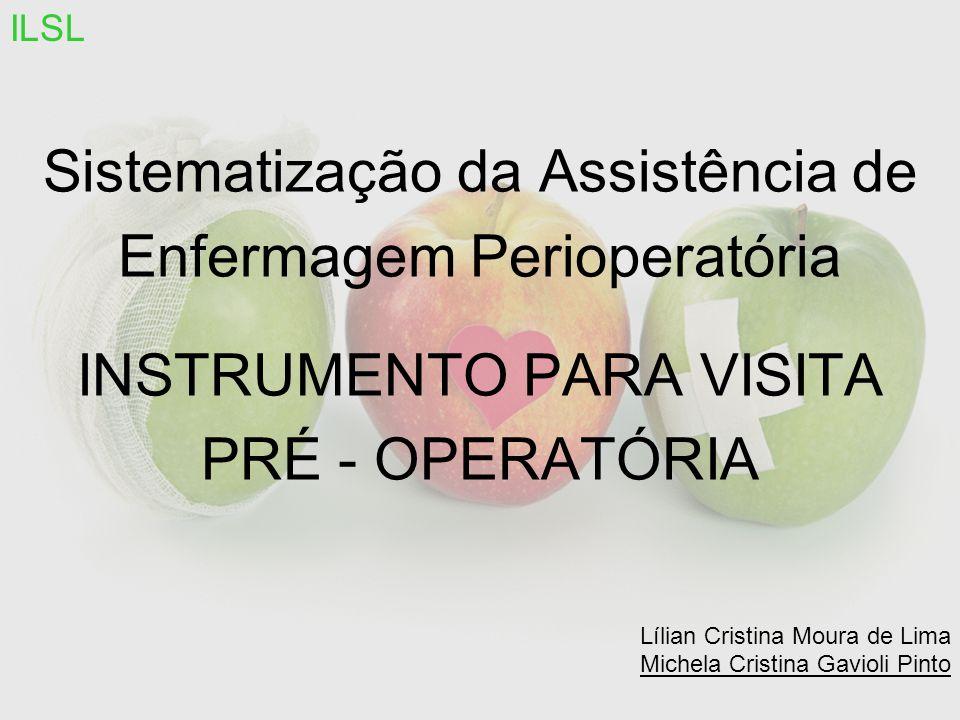 Sistematização da Assistência de Enfermagem Perioperatória INSTRUMENTO PARA VISITA PRÉ - OPERATÓRIA Lílian Cristina Moura de Lima Michela Cristina Gavioli Pinto ILSL