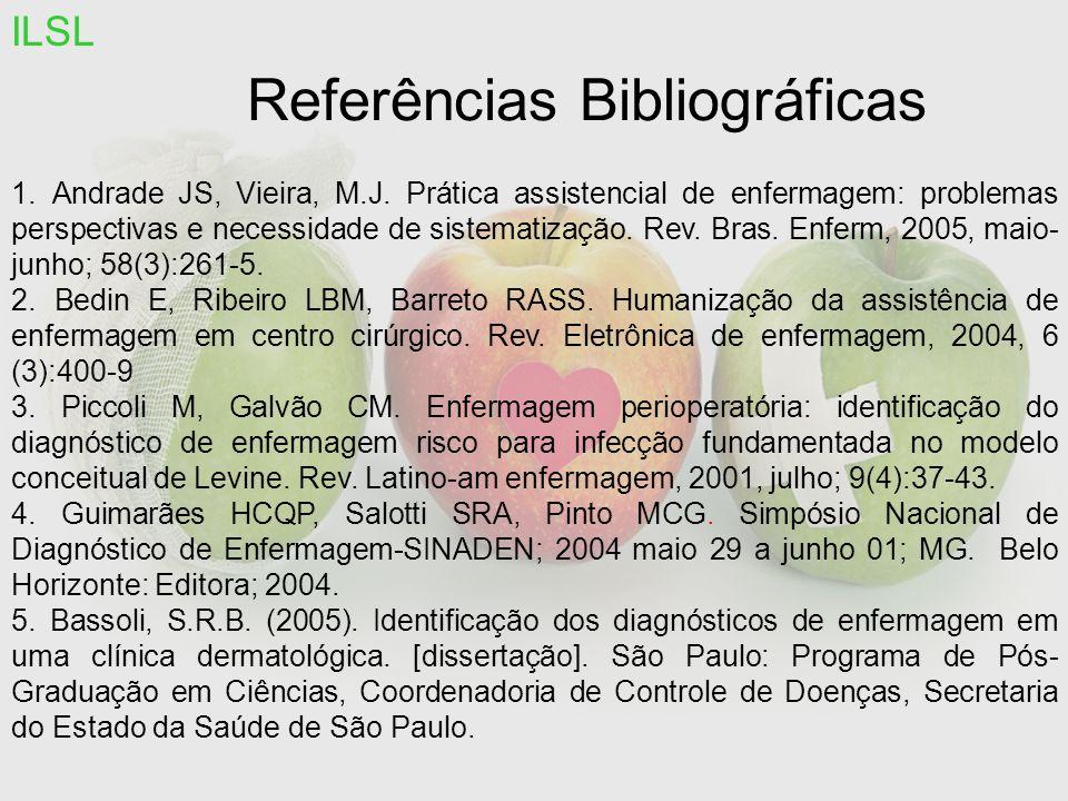 Referências Bibliográficas ILSL 1. Andrade JS, Vieira, M.J. Prática assistencial de enfermagem: problemas perspectivas e necessidade de sistematização
