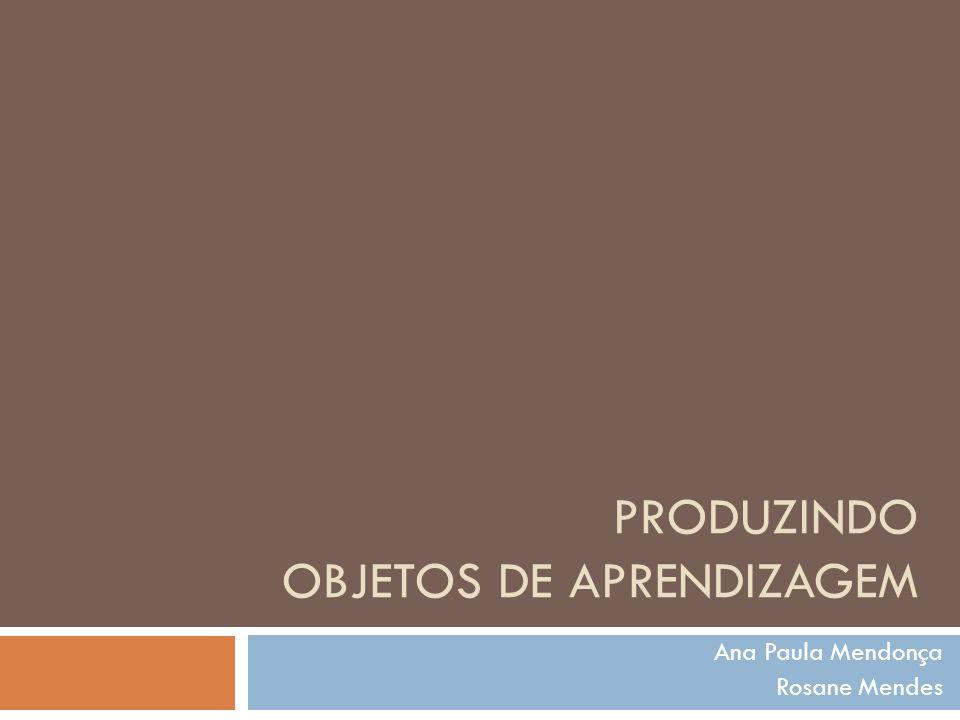 PRODUZINDO OBJETOS DE APRENDIZAGEM Ana Paula Mendonça Rosane Mendes