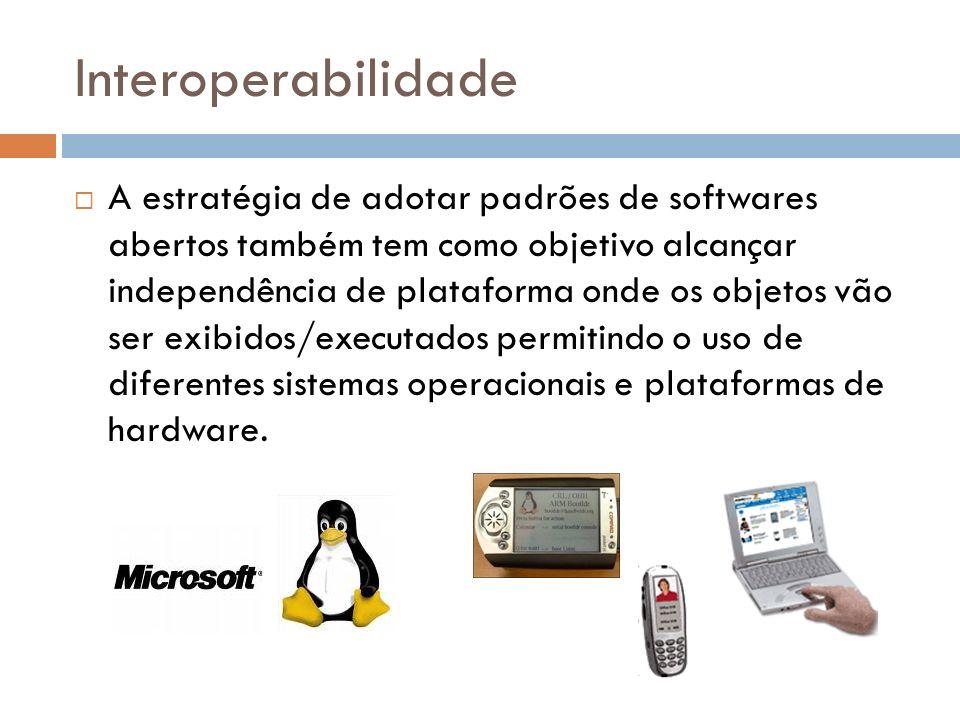 Interoperabilidade A estratégia de adotar padrões de softwares abertos também tem como objetivo alcançar independência de plataforma onde os objetos v