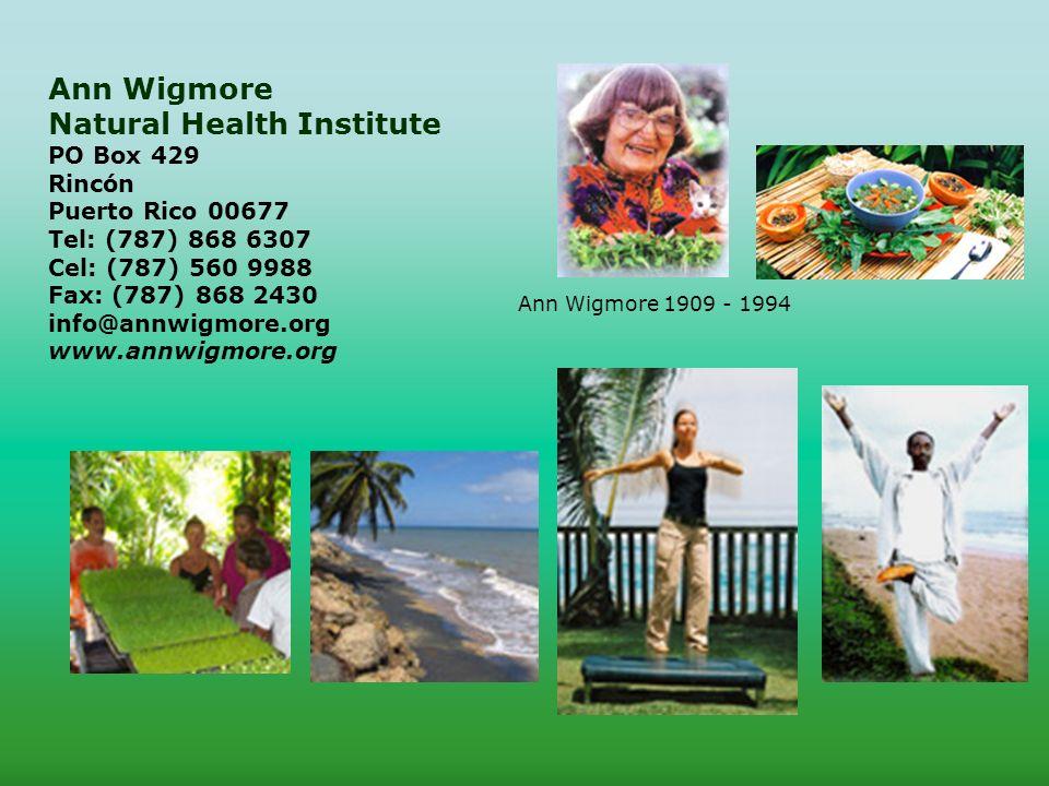 Ann Wigmore Natural Health Institute PO Box 429 Rincón Puerto Rico 00677 Tel: (787) 868 6307 Cel: (787) 560 9988 Fax: (787) 868 2430 info@annwigmore.org www.annwigmore.org Ann Wigmore 1909 - 1994