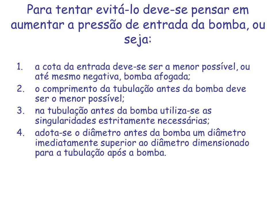 Para tentar evitá-lo deve-se pensar em aumentar a pressão de entrada da bomba, ou seja: 1.a cota da entrada deve-se ser a menor possível, ou até mesmo