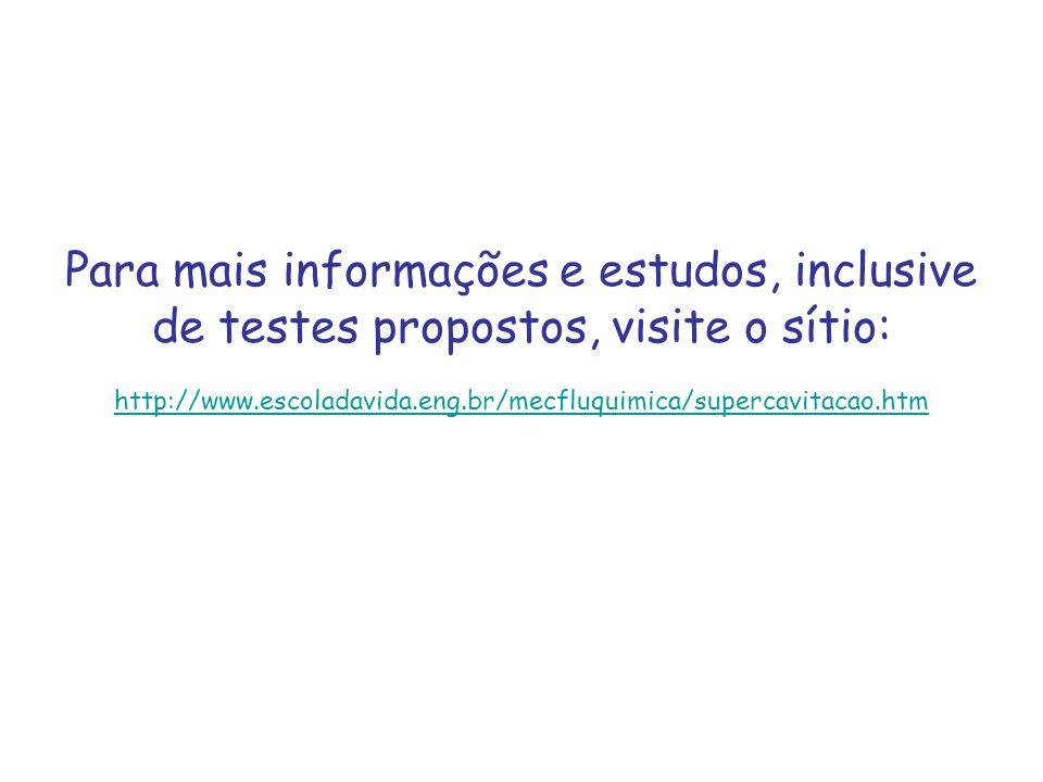 Para mais informações e estudos, inclusive de testes propostos, visite o sítio: http://www.escoladavida.eng.br/mecfluquimica/supercavitacao.htm http:/