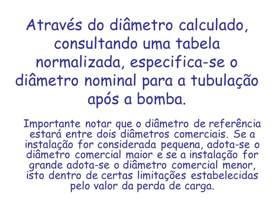 Através do diâmetro calculado, consultando uma tabela normalizada, especifica-se o diâmetro nominal para a tubulação após a bomba. Importante notar qu
