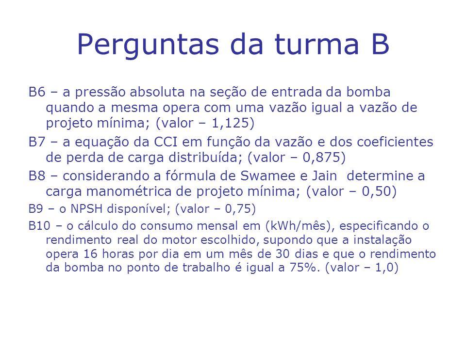 Perguntas da turma B B6 – a pressão absoluta na seção de entrada da bomba quando a mesma opera com uma vazão igual a vazão de projeto mínima; (valor –
