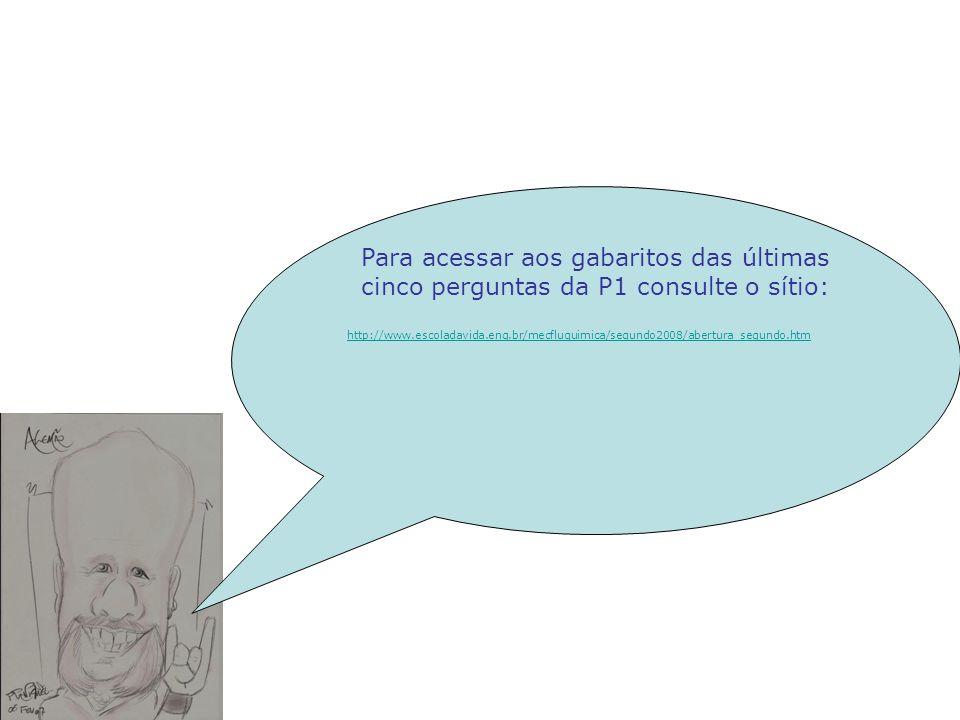 Para acessar aos gabaritos das últimas cinco perguntas da P1 consulte o sítio: http://www.escoladavida.eng.br/mecfluquimica/segundo2008/abertura_segun