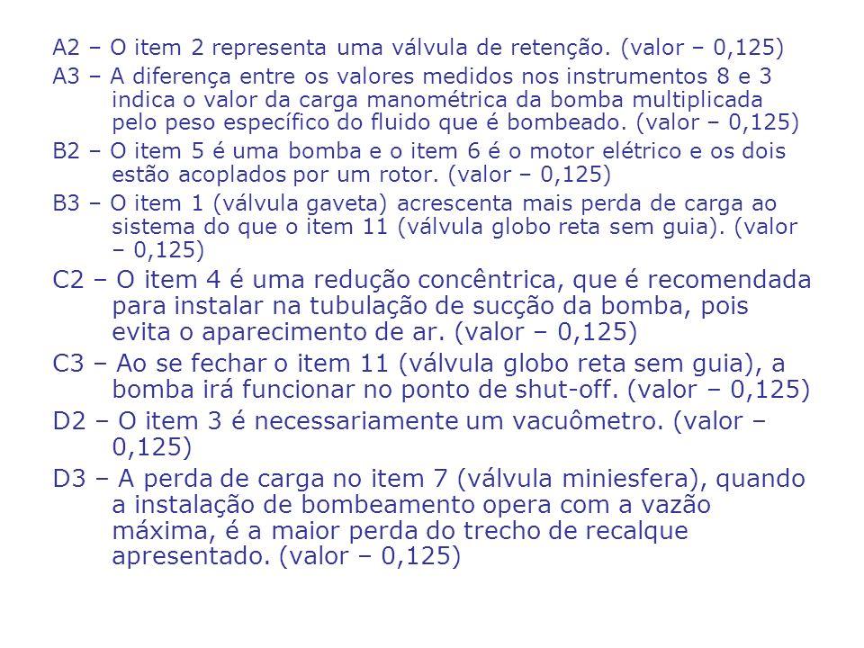 Perguntas da turma D D6 – a pressão absoluta na seção de entrada da bomba quando a mesma opera com uma vazão igual a vazão de projeto mínima; (valor – 1,125) D7 – a equação da CCI em função da vazão e dos coeficientes de perda de carga distribuída; (valor – 0,875) D8 – considerando a fórmula de Churchill determine a carga manométrica de projeto mínimo; (valor – 0,50) D9 – o NPSH disponível; (valor – 0,75) D10 – o cálculo do consumo mensal em (kWh/mês), especificando o rendimento real do motor escolhido, supondo que a instalação opera 12 horas por dia em um mês de 30 dias e que o rendimento da bomba no ponto de trabalho é igual a 65%.