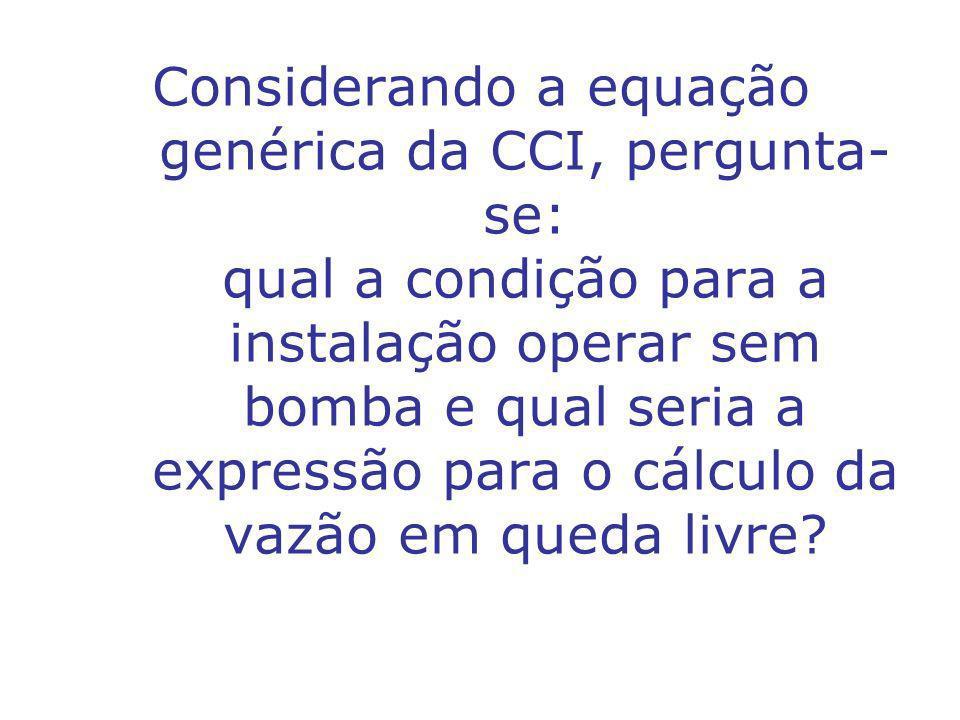 Considerando a equação genérica da CCI, pergunta- se: qual a condição para a instalação operar sem bomba e qual seria a expressão para o cálculo da vazão em queda livre