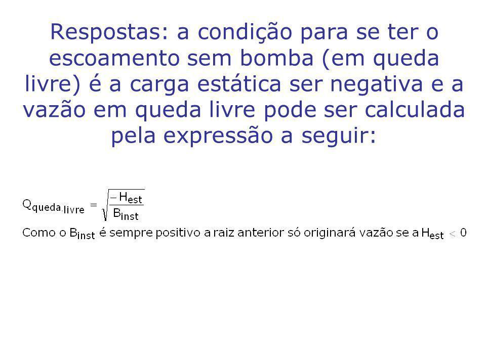 Respostas: a condição para se ter o escoamento sem bomba (em queda livre) é a carga estática ser negativa e a vazão em queda livre pode ser calculada pela expressão a seguir: