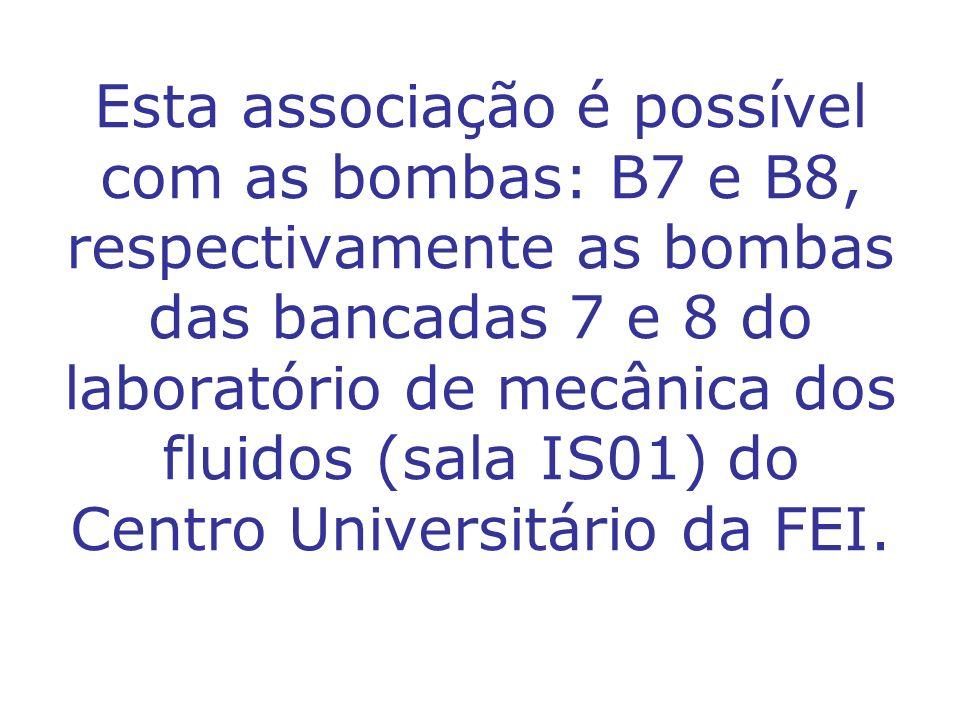 Esta associação é possível com as bombas: B7 e B8, respectivamente as bombas das bancadas 7 e 8 do laboratório de mecânica dos fluidos (sala IS01) do