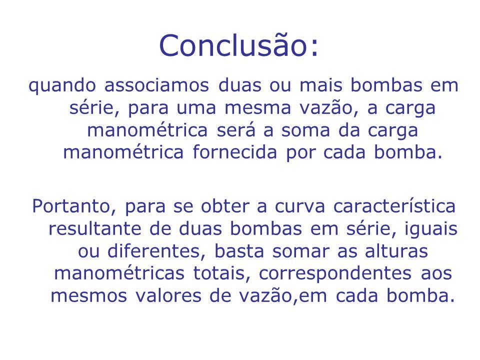 Conclusão: quando associamos duas ou mais bombas em série, para uma mesma vazão, a carga manométrica será a soma da carga manométrica fornecida por ca