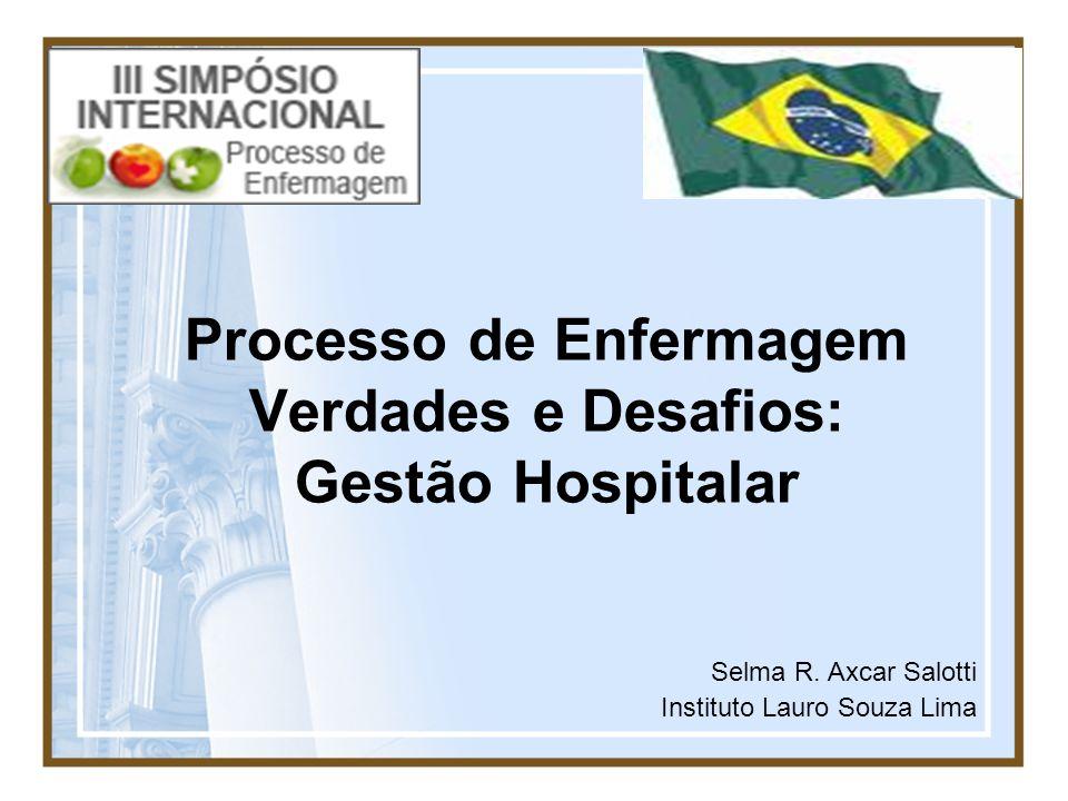 Processo de Enfermagem Verdades e Desafios: Gestão Hospitalar Selma R. Axcar Salotti Instituto Lauro Souza Lima