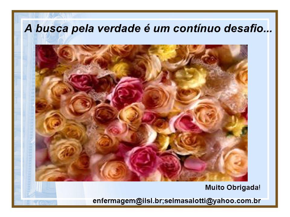 A busca pela verdade é um contínuo desafio... Muito Obrigada! enfermagem@ilsl.br;selmasalotti@yahoo.com.br