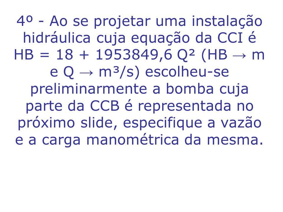 4º - Ao se projetar uma instalação hidráulica cuja equação da CCI é HB = 18 + 1953849,6 Q² (HB m e Q m³/s) escolheu-se preliminarmente a bomba cuja pa