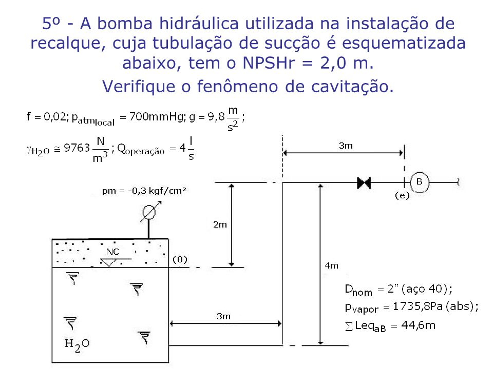 5º - A bomba hidráulica utilizada na instalação de recalque, cuja tubulação de sucção é esquematizada abaixo, tem o NPSHr = 2,0 m. Verifique o fenômen