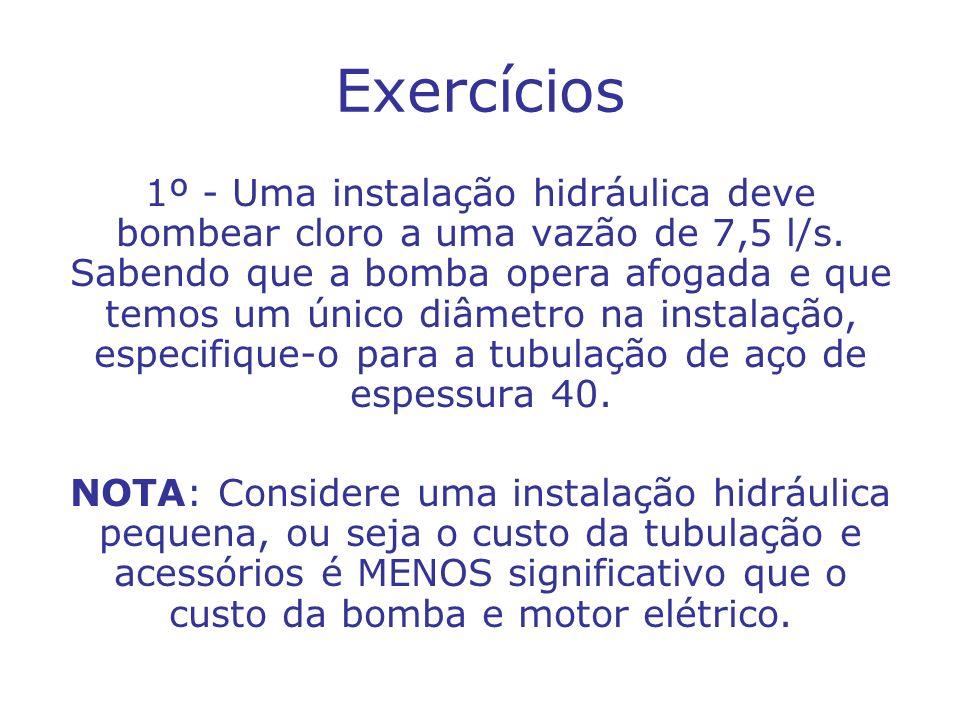 Exercícios 1º - Uma instalação hidráulica deve bombear cloro a uma vazão de 7,5 l/s. Sabendo que a bomba opera afogada e que temos um único diâmetro n