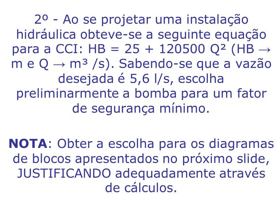 2º - Ao se projetar uma instalação hidráulica obteve-se a seguinte equação para a CCI: HB = 25 + 120500 Q² (HB m e Q m³ /s). Sabendo-se que a vazão de