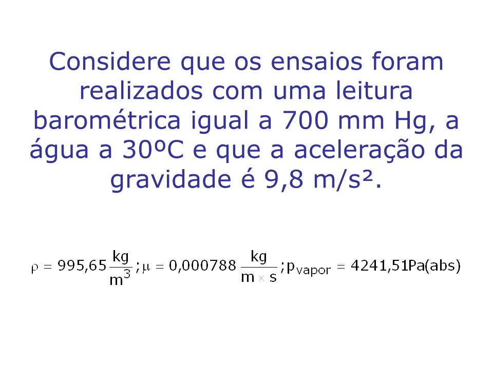 Considere que os ensaios foram realizados com uma leitura barométrica igual a 700 mm Hg, a água a 30ºC e que a aceleração da gravidade é 9,8 m/s².