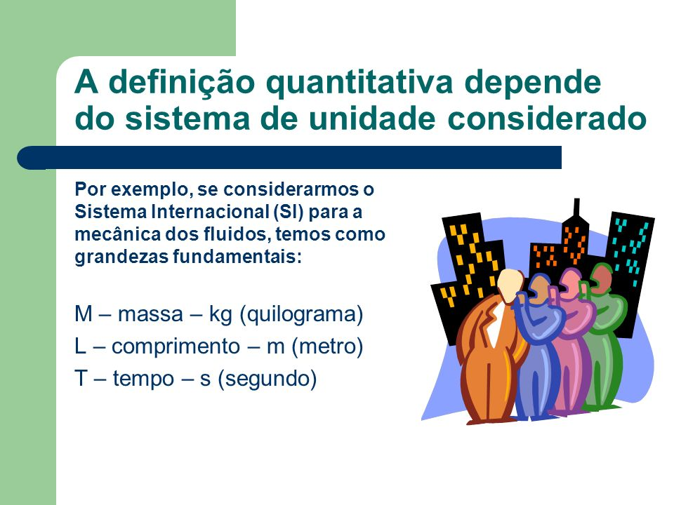 A definição quantitativa depende do sistema de unidade considerado Por exemplo, se considerarmos o Sistema Internacional (SI) para a mecânica dos flui