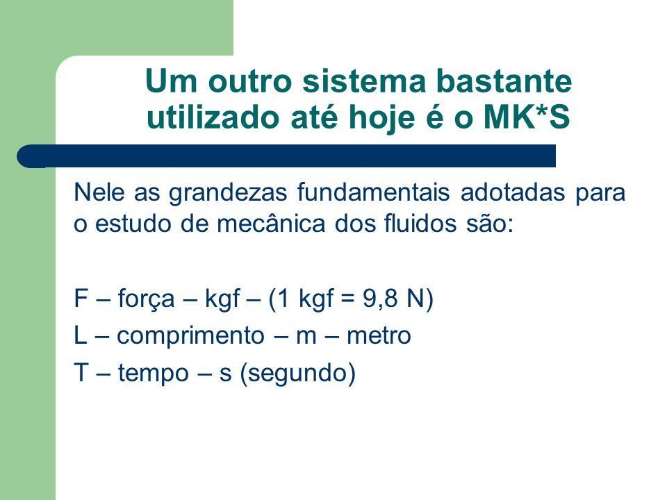 Um outro sistema bastante utilizado até hoje é o MK*S Nele as grandezas fundamentais adotadas para o estudo de mecânica dos fluidos são: F – força – k