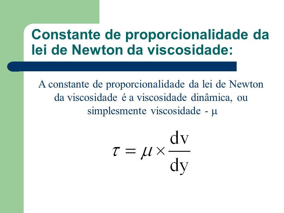 Constante de proporcionalidade da lei de Newton da viscosidade: A constante de proporcionalidade da lei de Newton da viscosidade é a viscosidade dinâm