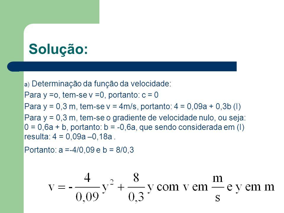 Solução: a) Determinação da função da velocidade: Para y =o, tem-se v =0, portanto: c = 0 Para y = 0,3 m, tem-se v = 4m/s, portanto: 4 = 0,09a + 0,3b