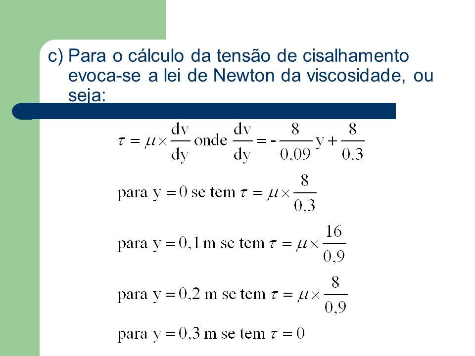c) Para o cálculo da tensão de cisalhamento evoca-se a lei de Newton da viscosidade, ou seja: