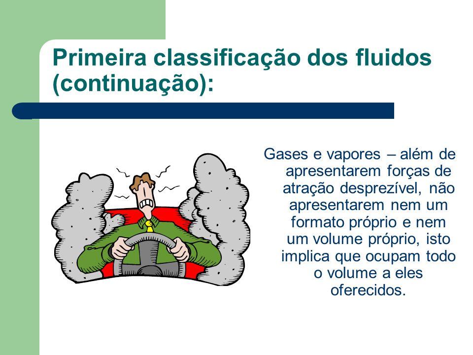 Primeira classificação dos fluidos (continuação): Gases e vapores – além de apresentarem forças de atração desprezível, não apresentarem nem um format