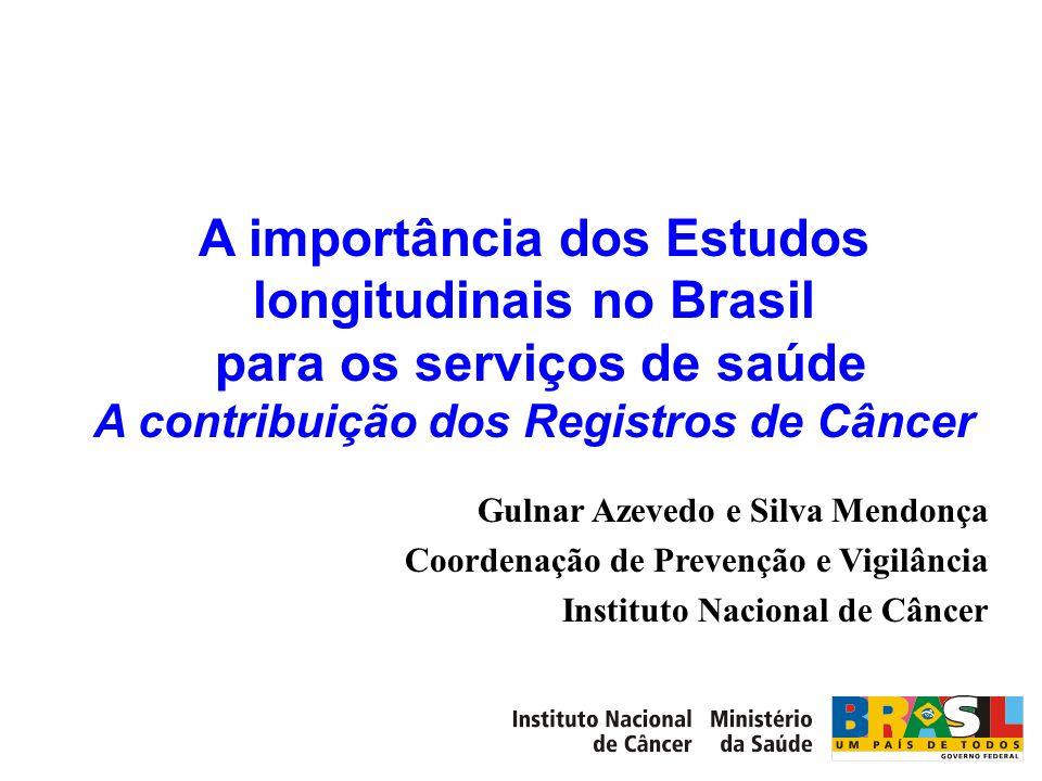 A importância dos Estudos longitudinais no Brasil para os serviços de saúde A contribuição dos Registros de Câncer Gulnar Azevedo e Silva Mendonça Coo