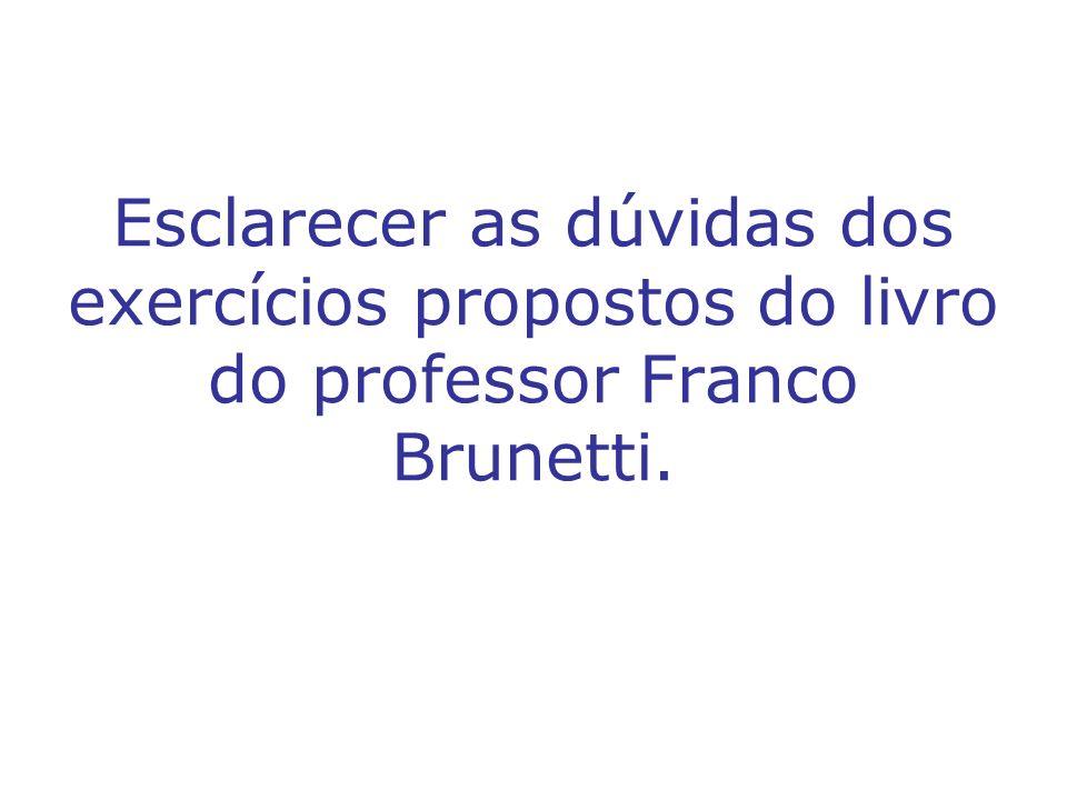 Esclarecer as dúvidas dos exercícios propostos do livro do professor Franco Brunetti.