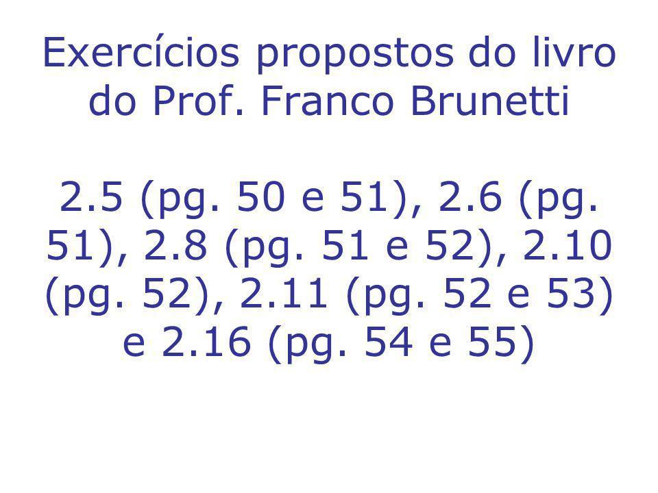 Exercícios propostos do livro do Prof. Franco Brunetti 2.5 (pg. 50 e 51), 2.6 (pg. 51), 2.8 (pg. 51 e 52), 2.10 (pg. 52), 2.11 (pg. 52 e 53) e 2.16 (p