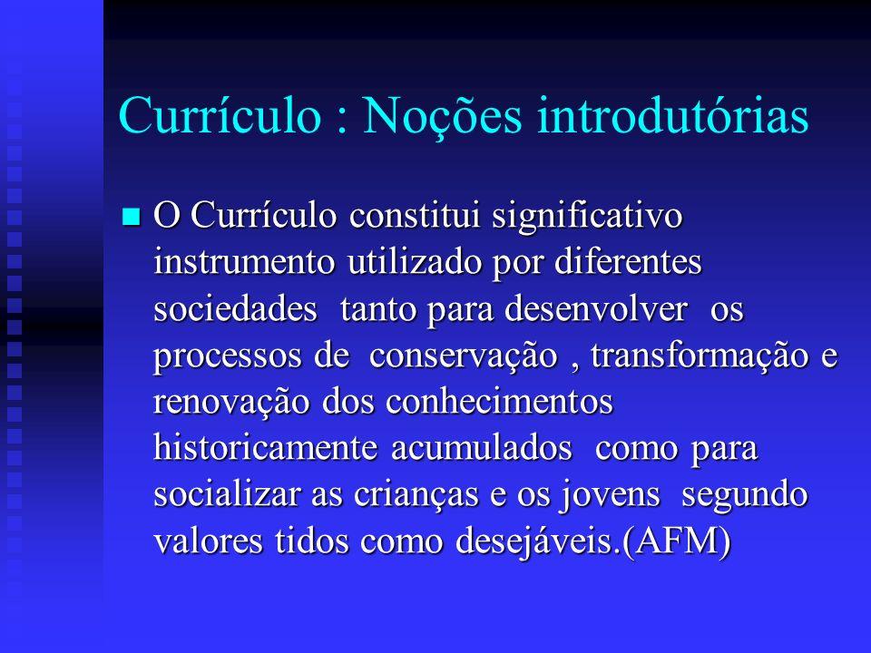 Currículo : Noções introdutórias O Currículo constitui significativo instrumento utilizado por diferentes sociedades tanto para desenvolver os process