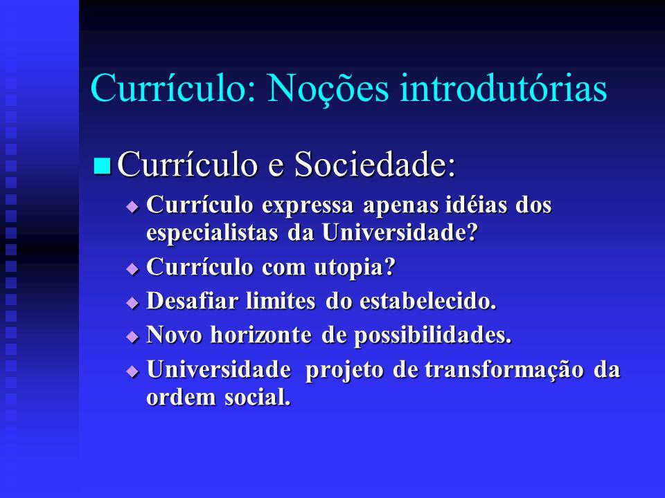 Currículo: Noções introdutórias Currículo e Sociedade: Currículo e Sociedade: Currículo expressa apenas idéias dos especialistas da Universidade? Curr