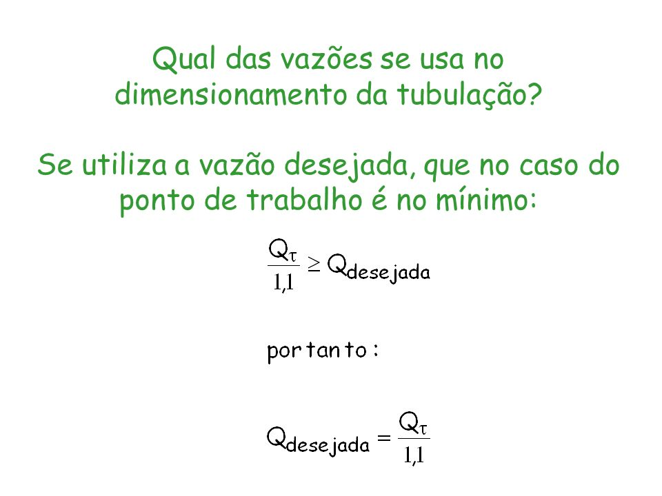 Qual das vazões se usa no dimensionamento da tubulação? Se utiliza a vazão desejada, que no caso do ponto de trabalho é no mínimo: