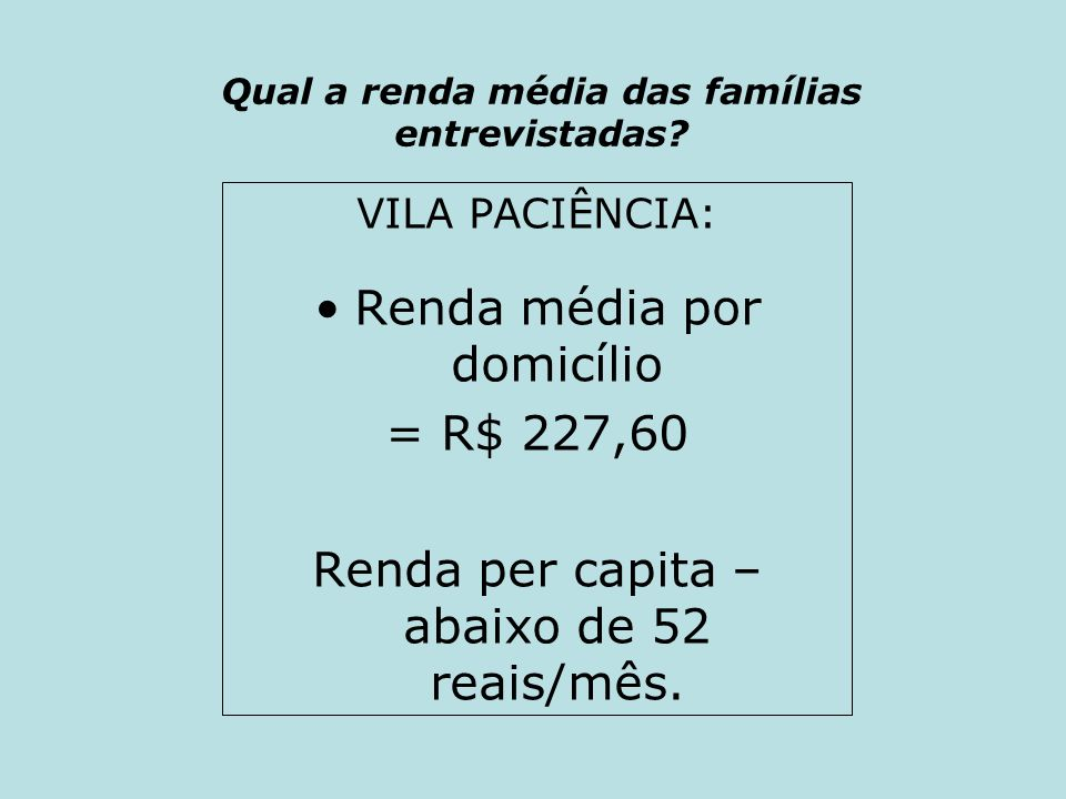 Qual a renda média das famílias entrevistadas? VILA PACIÊNCIA: Renda média por domicílio = R$ 227,60 Renda per capita – abaixo de 52 reais/mês.