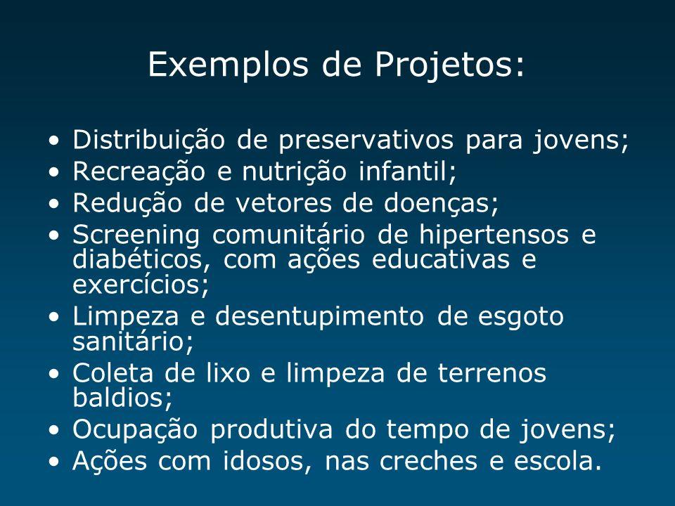 Exemplos de Projetos: Distribuição de preservativos para jovens; Recreação e nutrição infantil; Redução de vetores de doenças; Screening comunitário d