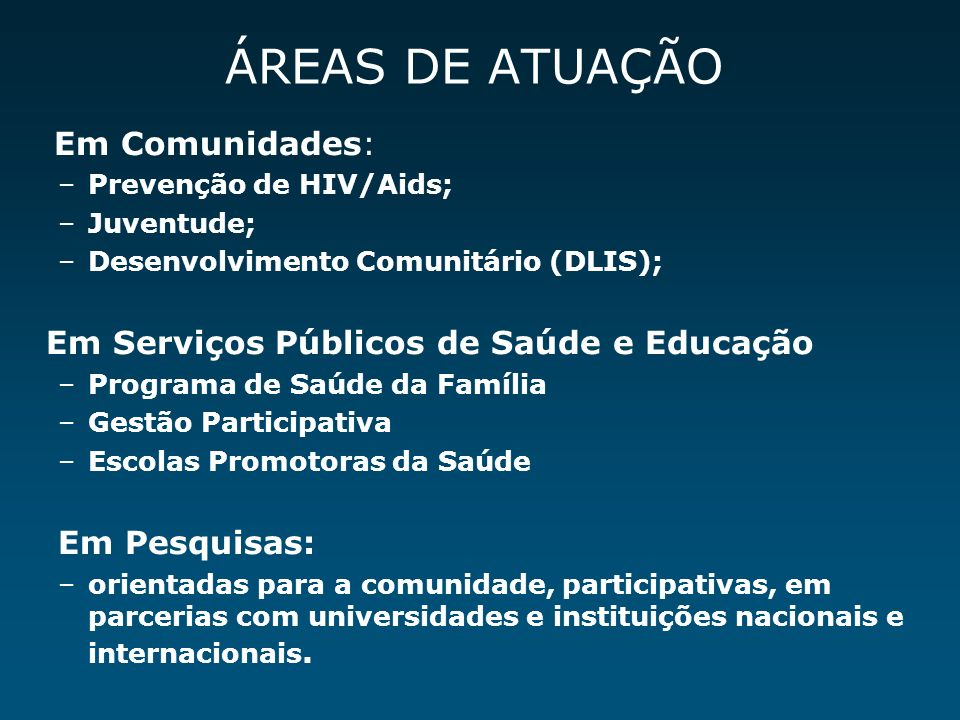 Em Comunidades: –Prevenção de HIV/Aids; –Juventude; –Desenvolvimento Comunitário (DLIS); Em Serviços Públicos de Saúde e Educação –Programa de Saúde d