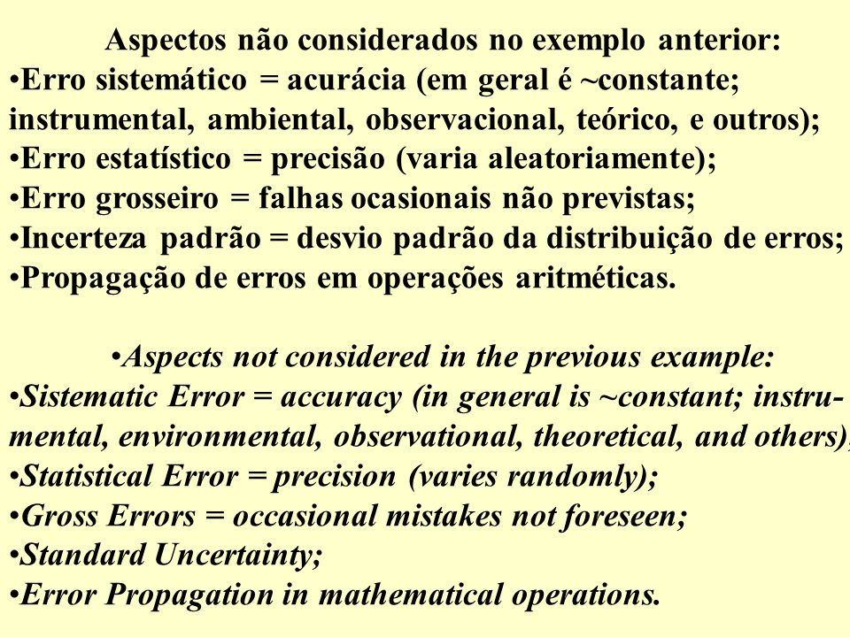 Aspectos não considerados no exemplo anterior: Erro sistemático = acurácia (em geral é ~constante; instrumental, ambiental, observacional, teórico, e outros); Erro estatístico = precisão (varia aleatoriamente); Erro grosseiro = falhas ocasionais não previstas; Incerteza padrão = desvio padrão da distribuição de erros; Propagação de erros em operações aritméticas.