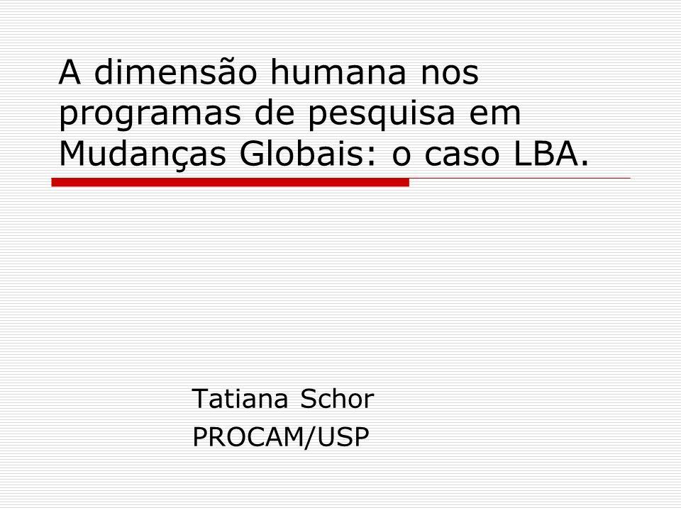 A dimensão humana nos programas de pesquisa em Mudanças Globais: o caso LBA. Tatiana Schor PROCAM/USP